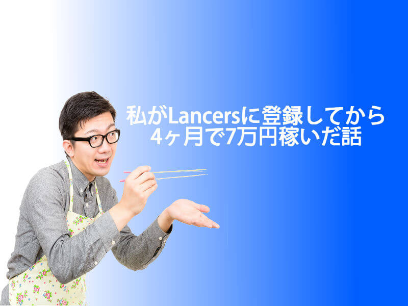私がLancersに登録してから4ヶ月で7万円稼いだ話